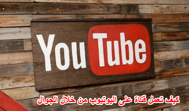 كيف تعمل قناة على اليوتيوب من خلال الجوال